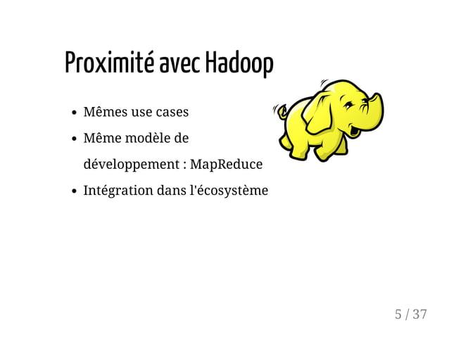 ProximitéavecHadoop Mêmes use cases Même modèle de développement : MapReduce Intégration dans l'écosystème 5 / 37