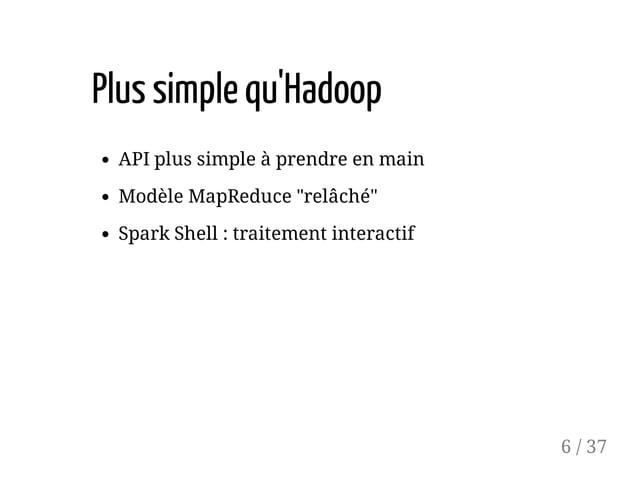 """Plussimplequ'Hadoop API plus simple à prendre en main Modèle MapReduce """"relâché"""" Spark Shell : traitement interactif 6 / 37"""