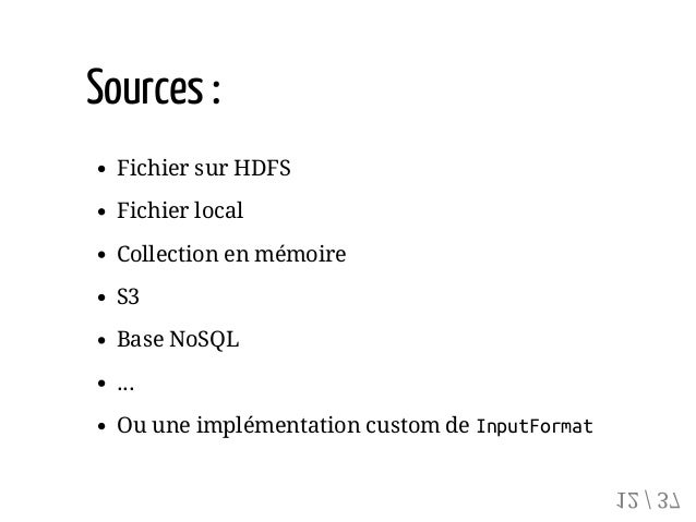 Sources: Fichier sur HDFS Fichier local Collection en mémoire S3 Base NoSQL ... Ou une implémentation custom de InputForma...