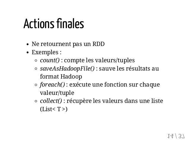 Actionsfinales Ne retournent pas un RDD Exemples : count() : compte les valeurs/tuples saveAsHadoopFile() : sauve les résu...
