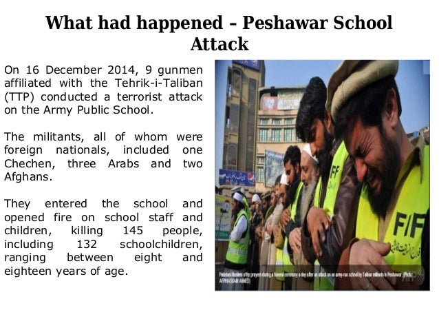What had happened – Peshawar School Attack On 16 December 2014, 9 gunmen affiliated with the Tehrik-i-Taliban (TTP) conduc...