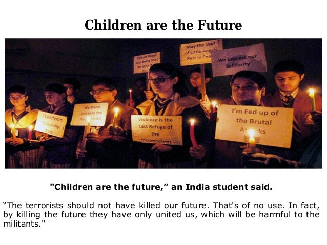 """Children are the Future """"Children are the future,"""" an India student said. """"The terrorists should not have killed our futur..."""