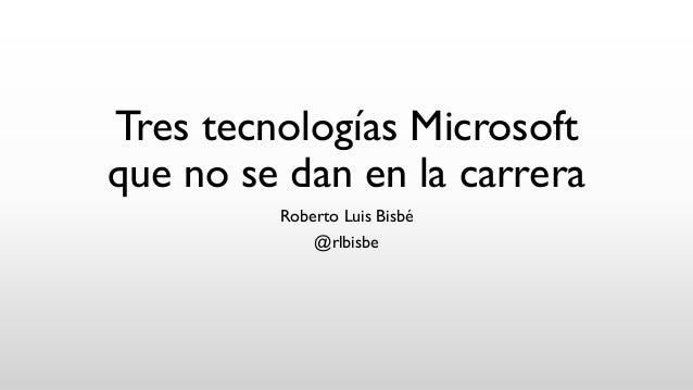 Tres tecnologías Microsoft que no se dan en la carrera Roberto Luis Bisbé @rlbisbe