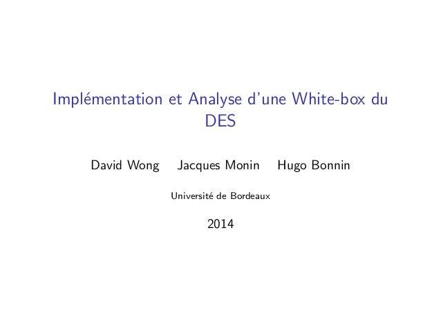 Impl´ementation et Analyse d'une White-box du DES David Wong Jacques Monin Hugo Bonnin Universit´e de Bordeaux 2014