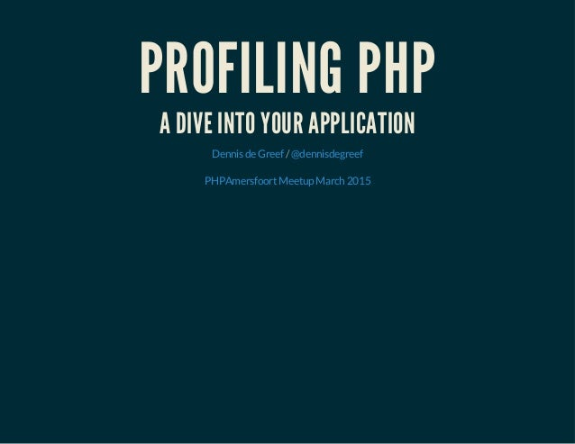 PROFILING PHP A DIVE INTO YOUR APPLICATION /DennisdeGreef @dennisdegreef PHPAmersfoortMeetupMarch2015