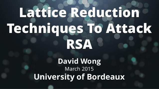 Lattice Reduction Techniques To Attack RSA David Wong March 2015 University of Bordeaux