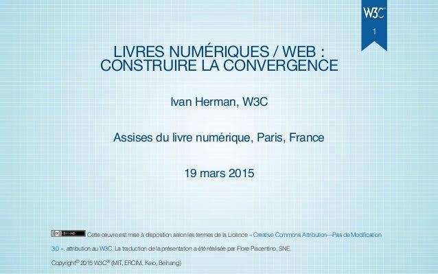 LIVRES NUMÉRIQUES / WEB : CONSTRUIRE LA CONVERGENCE Ivan Herman, W3C Assises du livre numérique, Paris, France 19 mars 201...
