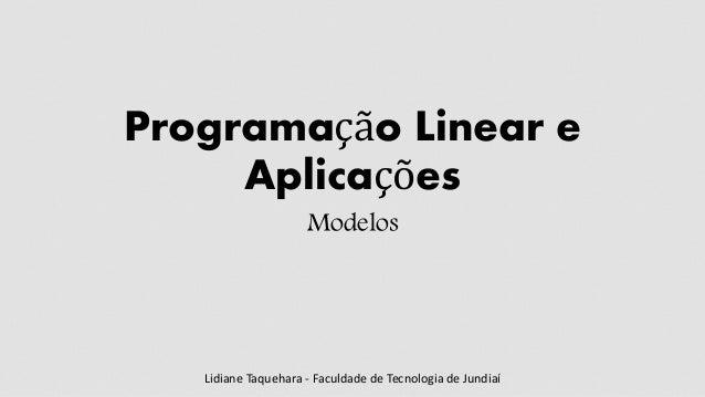 Programação Linear e Aplicações Modelos Lidiane Taquehara - Faculdade de Tecnologia de Jundiaí