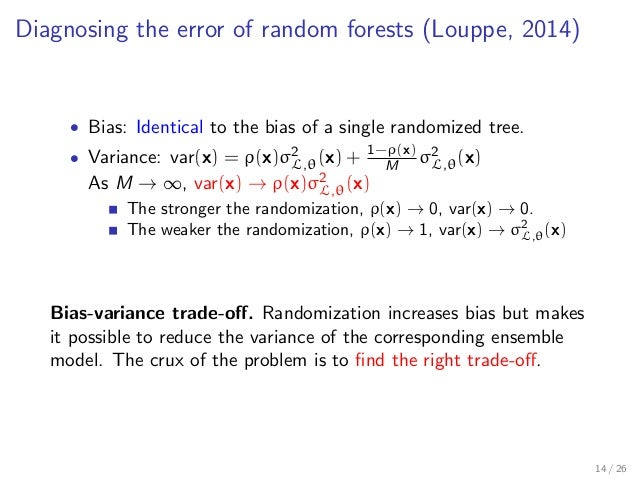 Diagnosing the error of random forests (Louppe, 2014) • Bias: Identical to the bias of a single randomized tree. • Varianc...