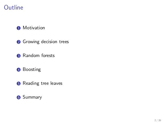 Outline 1 Motivation 2 Growing decision trees 3 Random forests 4 Boosting 5 Reading tree leaves 6 Summary 2 / 26