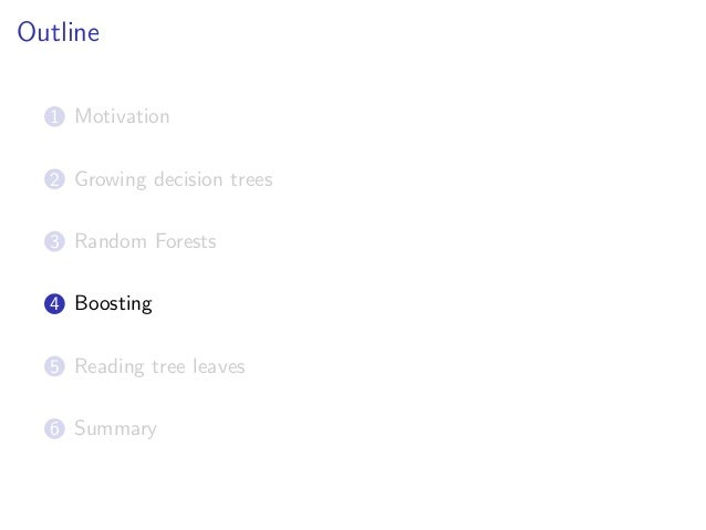 Outline 1 Motivation 2 Growing decision trees 3 Random Forests 4 Boosting 5 Reading tree leaves 6 Summary