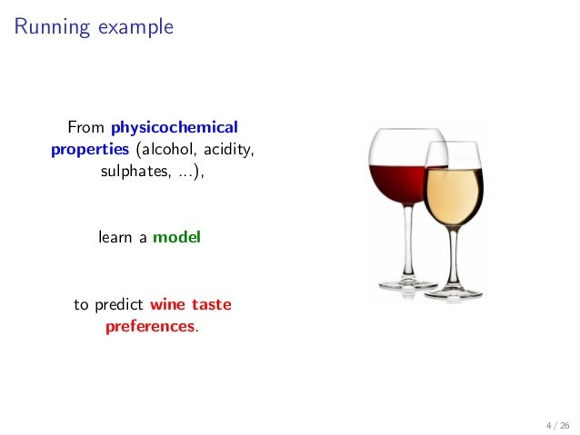 Running example From physicochemical properties (alcohol, acidity, sulphates, ...), learn a model to predict wine taste pr...