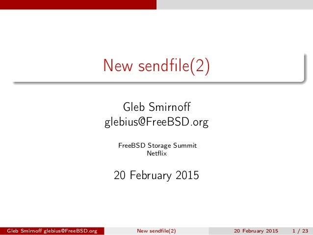 New sendfile(2) Gleb Smirnoff glebius@FreeBSD.org FreeBSD Storage Summit Netflix 20 February 2015 Gleb Smirnoff glebius@FreeBS...