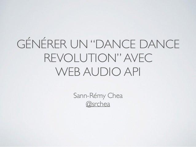 """GÉNÉRER UN """"DANCE DANCE REVOLUTION""""AVEC WEB AUDIO API Sann-Rémy Chea @srchea"""