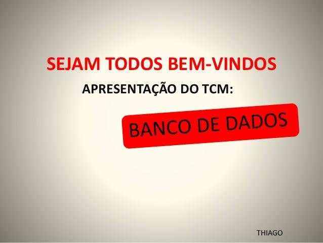 SEJAM TODOS BEM-VINDOS APRESENTAÇÃO DO TCM: THIAGO