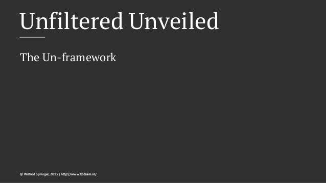 Unfiltered Unveiled The Un-framework © Wilfred Springer, 2015 | http://www.flotsam.nl/