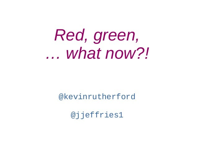 Red, green, … what now?! @kevinrutherford @jjeffries1
