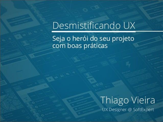 Desmistificando UX Seja o herói do seu projeto com boas práticas Thiago Vieira UX Designer @ SoftExpert