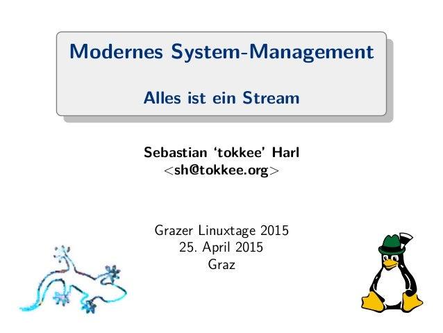Modernes System-Management Alles ist ein Stream Sebastian 'tokkee' Harl <sh@tokkee.org> Grazer Linuxtage 2015 25. April 20...