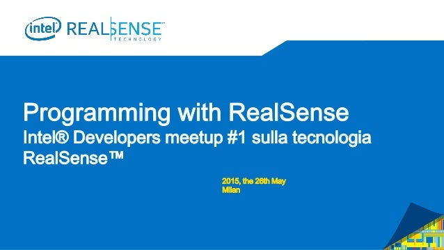 Programming with RealSense Intel® Developers meetup #1 sulla tecnologia RealSense™ 2015, the 26th May Milan