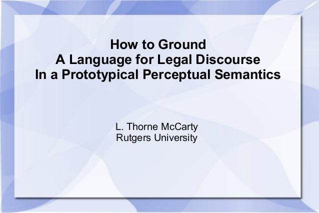 How to Ground A Language for Legal Discourse In a Prototypical Perceptual Semantics L. Thorne McCarty Rutgers University