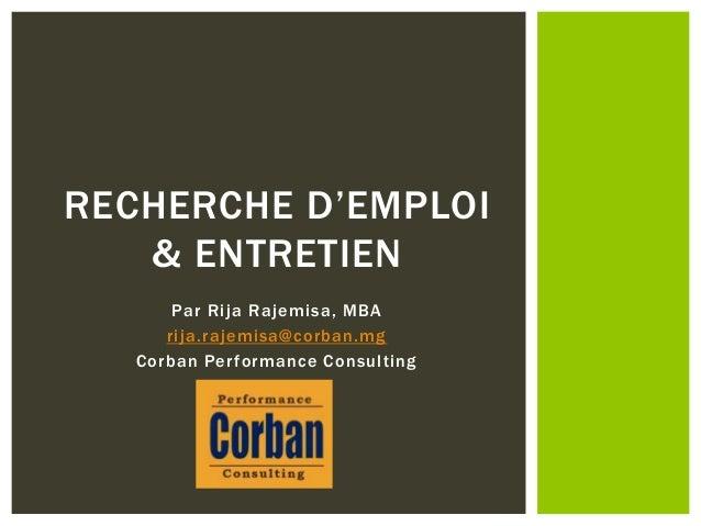 Par Rija Rajemisa, MBA rija.rajemisa@corban.mg Corban Performance Consulting RECHERCHE D'EMPLOI & ENTRETIEN