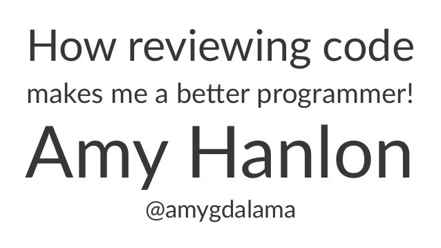 How$reviewing$code makes&me&a&be(er&programmer! Amy$Hanlon @amygdalama