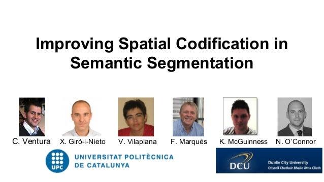 C. Ventura X. Giró-i-Nieto V. Vilaplana F. Marqués K. McGuinness N. O'Connor Improving Spatial Codification in Semantic Se...