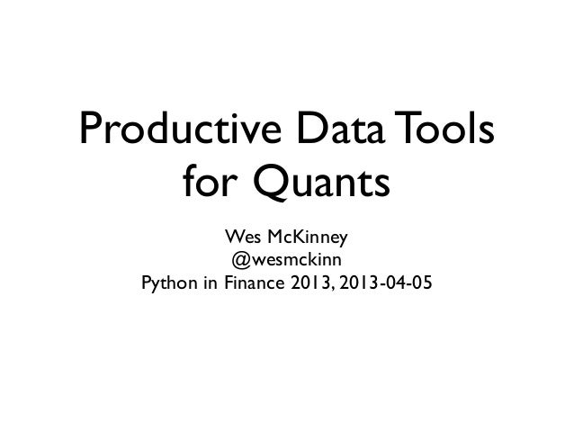 Productive Data Tools for Quants Wes McKinney @wesmckinn Python in Finance 2013, 2013-04-05