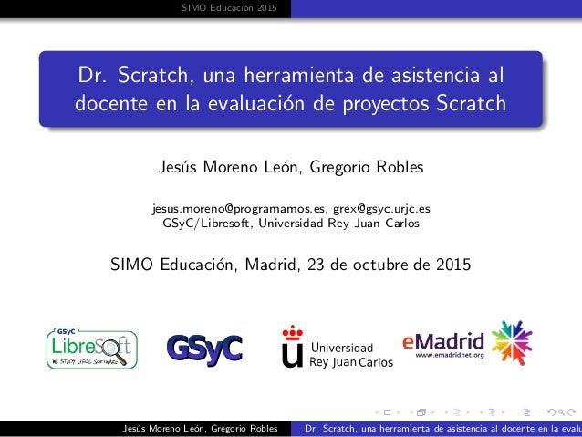 SIMO Educaci´on 2015 Dr. Scratch, una herramienta de asistencia al docente en la evaluaci´on de proyectos Scratch Jes´us M...