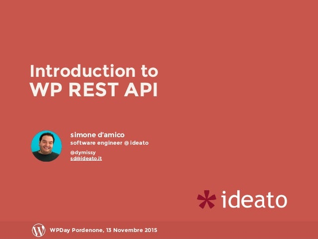 Introduction to WP REST API WPDay Pordenone, 13 Novembre 2015 simone d'amico software engineer @ ideato @dymissy sd@ideato...