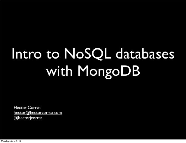 Intro to NoSQL databases with MongoDB Hector Correa hector@hectorcorrea.com @hectorjcorrea Monday, June 3, 13