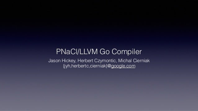 PNaCl/LLVM Go Compiler Jason Hickey, Herbert Czymontic, Michal Cierniak {jyh,herbertc,cierniak}@google.com