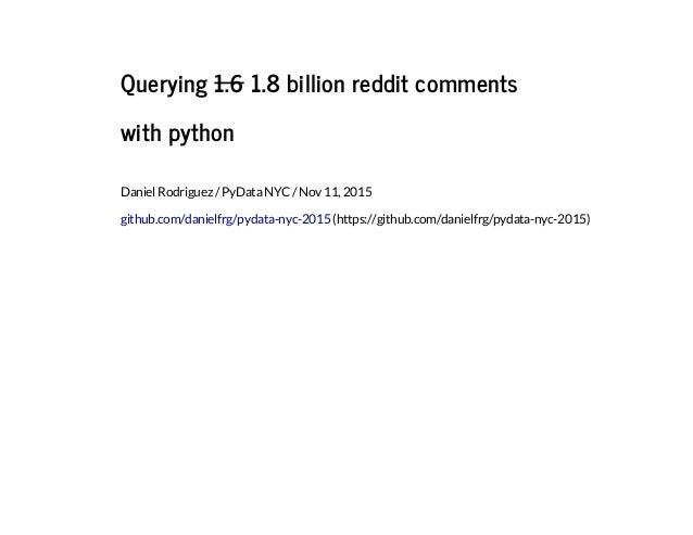 Querying 1.6 1.8 billion reddit comments with python Daniel Rodriguez / PyData NYC / Nov 11, 2015 github.com/danielfrg/pyd...