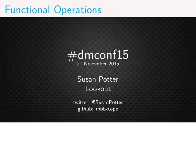 Functional Operations #dmconf1521 November 2015 Susan Potter Lookout twitter: @SusanPotter github: mbbx6spp