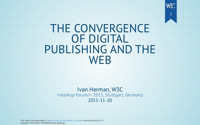 Ivan Herman, W3C <markup forum/> 2015, Stuttgart, Germany 2015-11-20 THE CONVERGENCE OF DIGITAL PUBLISHING AND THE WEB Thi...