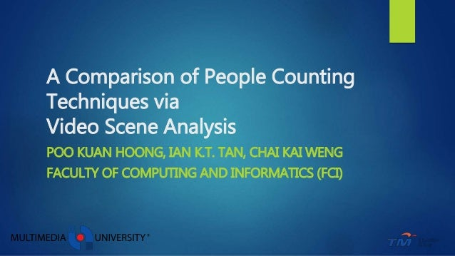 A Comparison of People Counting Techniques via Video Scene Analysis POO KUAN HOONG, IAN K.T. TAN, CHAI KAI WENG FACULTY OF...