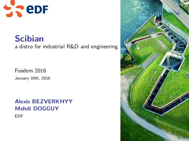 Scibian a distro for industrial R&D and engineering Fosdem 2016 January 30th, 2016 Alexis BEZVERKHYY Mehdi DOGGUY EDF