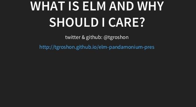 WHATISELMANDWHY SHOULDICARE? twitter&github:@tgroshon http://tgroshon.github.io/elm-pandamonium-pres