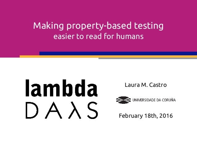 Making property-based testing easier to read for humans Laura M. Castro February 18th, 2016
