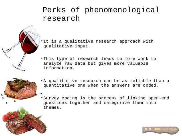 Perks of phenomenological research • It is a qualitative research approach with qualitative input. • This type of research...