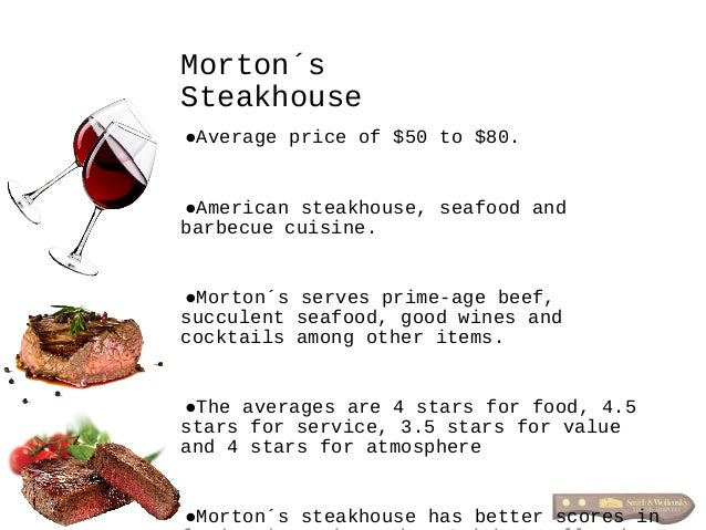 •Average price of $50 to $80. •American steakhouse, seafood and barbecue cuisine. •Morton´s serves prime-age beef, succule...