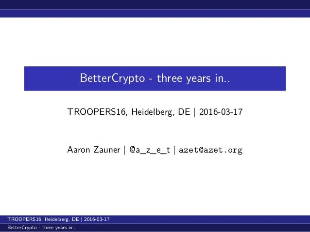 BetterCrypto - three years in.. TROOPERS16, Heidelberg, DE   2016-03-17 Aaron Zauner   @a_z_e_t   azet@azet.org TROOPERS16...