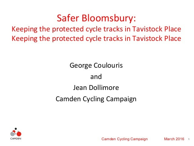1Camden Cycling Campaign March 2016 Safer Bloomsbury: Keeping the protected cycle tracks in Tavistock Place Keeping the pr...