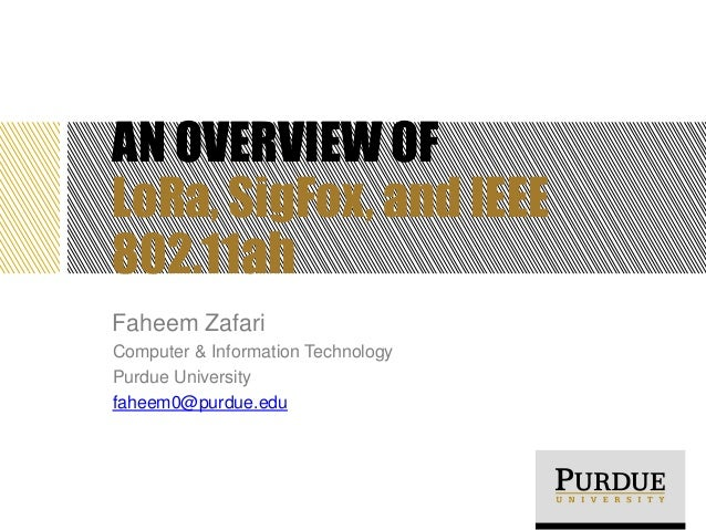 AN OVERVIEW OF LoRa, SigFox, and IEEE 802.11ah Faheem Zafari Computer & Information Technology Purdue University faheem0@p...