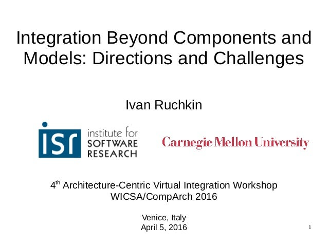1 Integration Beyond Components and Models: Directions and Challenges Ivan Ruchkin 4th Architecture-Centric Virtual Integr...