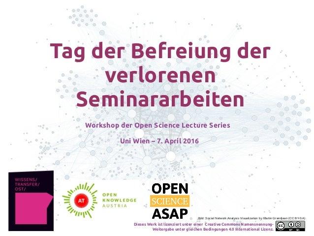 Tag der Befreiung der verlorenen Seminararbeiten Workshop der Open Science Lecture Series Uni Wien – 7. April 2016 Bild: S...