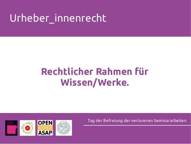 Rechtlicher Rahmen für Wissen/Werke. Tag der Befreiung der verlorenen Seminararbeiten Urheber_innenrecht