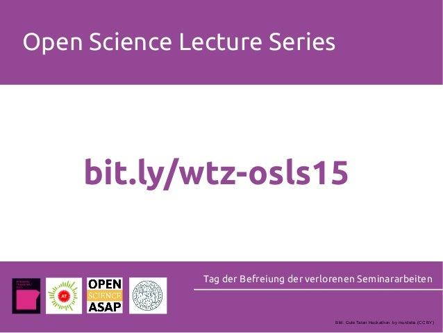Open Science Lecture Series Tag der Befreiung der verlorenen Seminararbeiten bit.ly/wtz-osls15 Bild: Gute Taten Hackathon ...