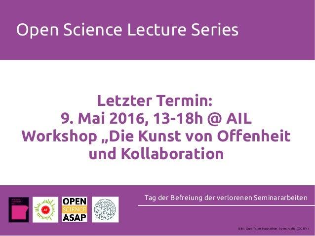 """Open Science Lecture Series Letzter Termin: 9. Mai 2016, 13-18h @ AIL Workshop """"Die Kunst von Offenheit und Kollaboration ..."""